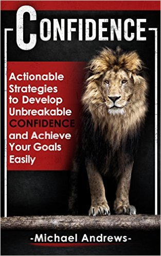 Confidence: Actionable Strategies to Develop Unbreakable Confidence and Achieve Your Goals Easily (Confidence, Self-Confidence, Build Confidence) Review
